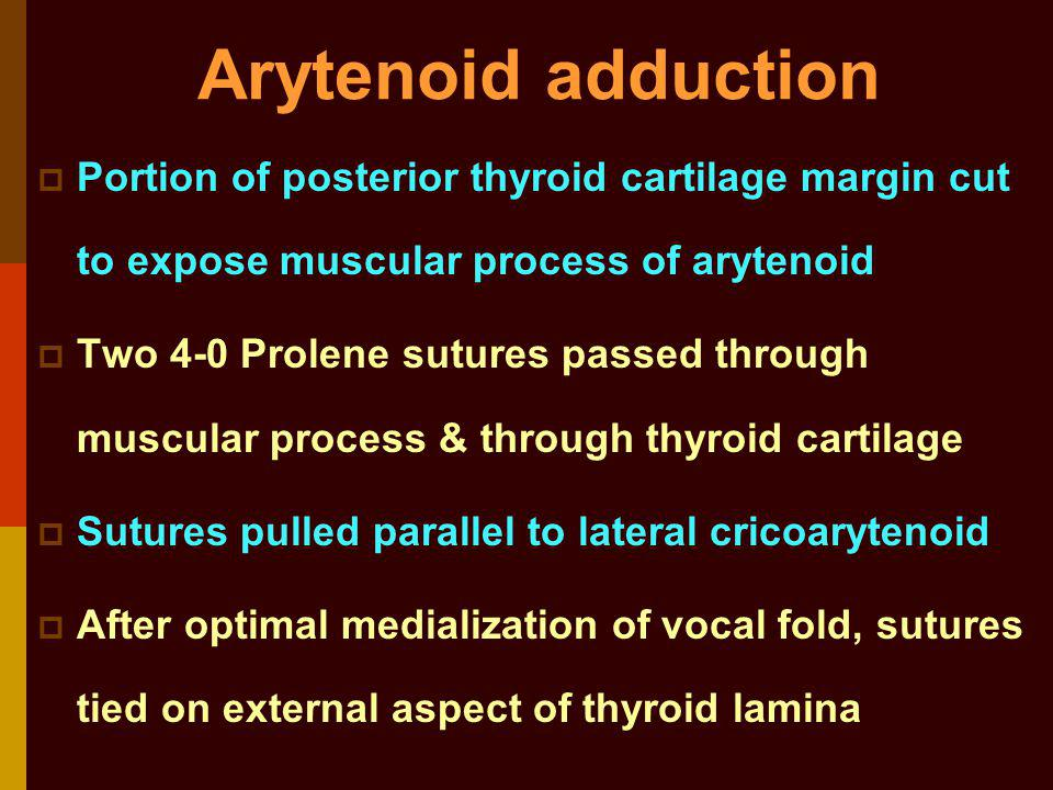 Arytenoid adduction Portion of posterior thyroid cartilage margin cut to expose muscular process of arytenoid.