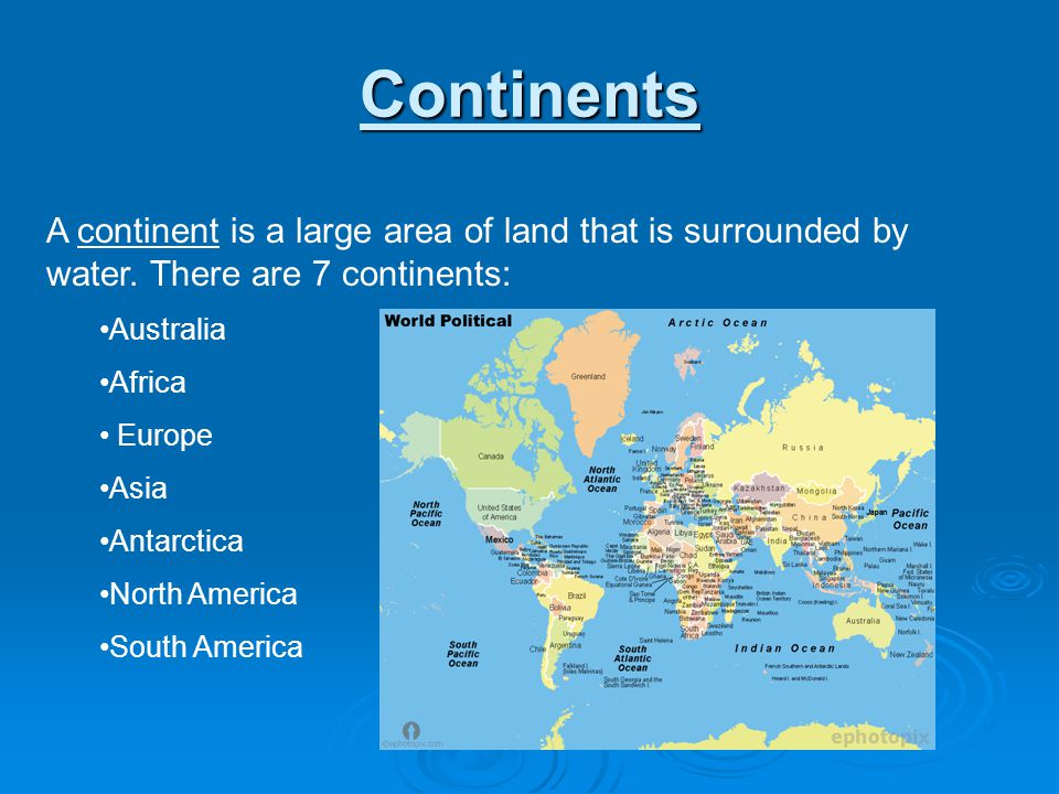 Continents A continent is a large area of land that is surrounded by water. There are 7 continents: