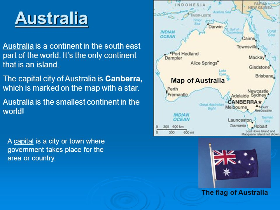 Australia Australia is a continent in the south east part of the world. It's the only continent that is an island.