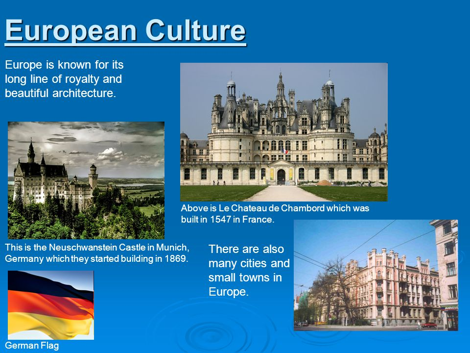 European Culture Europe is known for its long line of royalty and beautiful architecture.