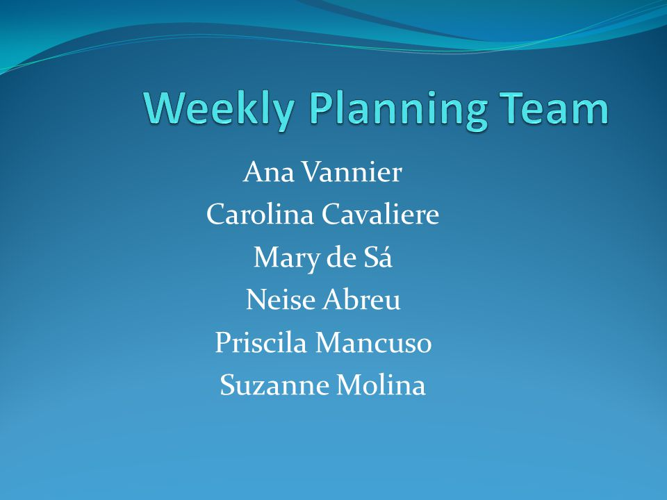 Weekly Planning Team Ana Vannier Carolina Cavaliere Mary de Sá