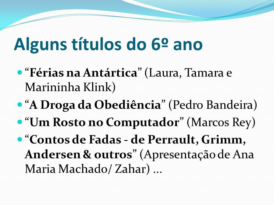 Alguns títulos do 6º ano Férias na Antártica (Laura, Tamara e Marininha Klink) A Droga da Obediência (Pedro Bandeira)