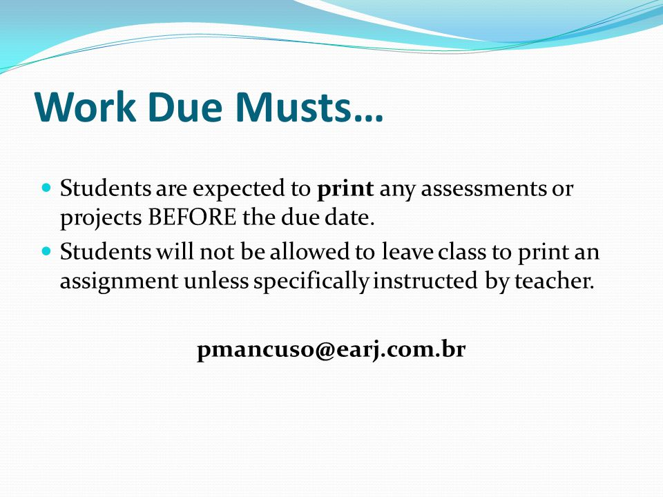 Work Due Musts… Students are expected to print any assessments or projects BEFORE the due date.
