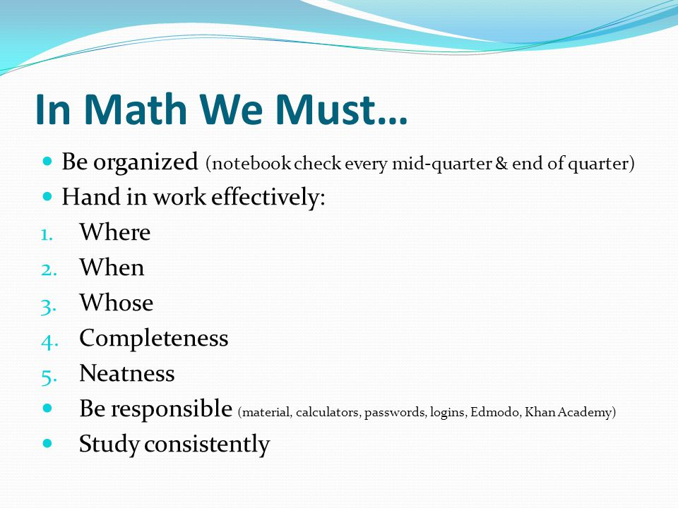 In Math We Must… Be organized (notebook check every mid-quarter & end of quarter) Hand in work effectively: