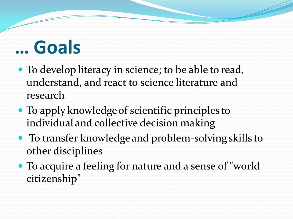 … Goals To develop literacy in science; to be able to read, understand, and react to science literature and research.