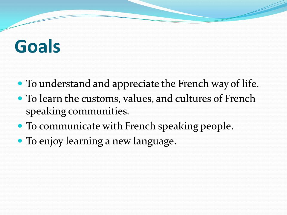 Goals To understand and appreciate the French way of life.