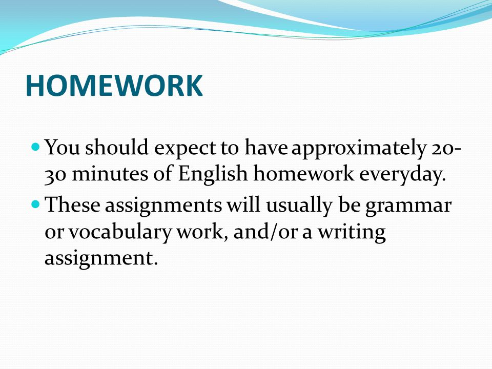 HOMEWORK You should expect to have approximately 20-30 minutes of English homework everyday.