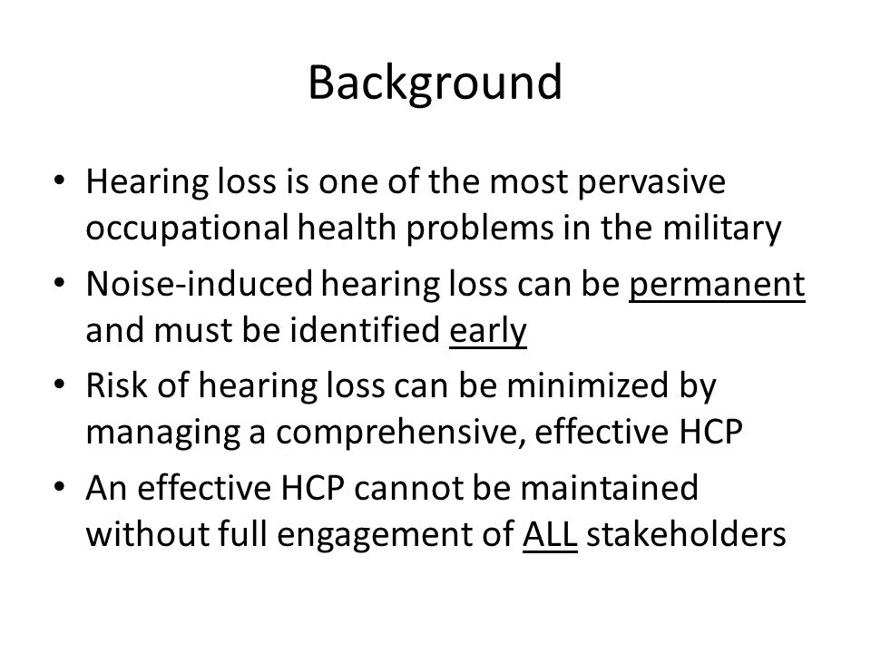 Background Hearing loss is one of the most pervasive occupational health problems in the military.