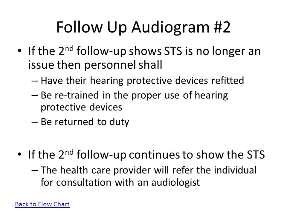 Follow Up Audiogram #2 If the 2nd follow-up shows STS is no longer an issue then personnel shall. Have their hearing protective devices refitted.