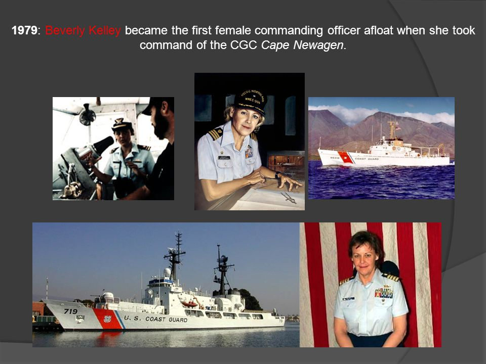 1979: Beverly Kelley became the first female commanding officer afloat when she took command of the CGC Cape Newagen.