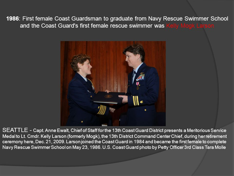 1986: First female Coast Guardsman to graduate from Navy Rescue Swimmer School and the Coast Guard s first female rescue swimmer was Kelly Mogk Larson