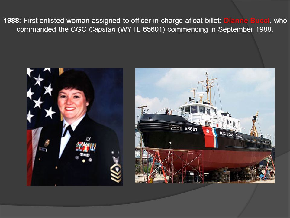 1988: First enlisted woman assigned to officer-in-charge afloat billet: Dianne Bucci, who commanded the CGC Capstan (WYTL-65601) commencing in September 1988.