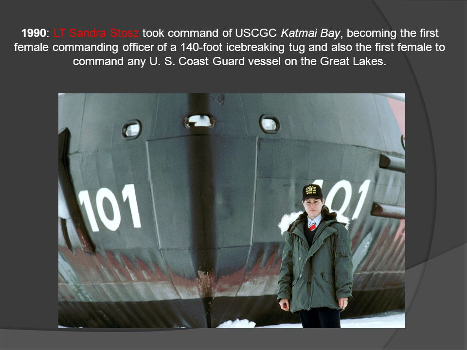 1990: LT Sandra Stosz took command of USCGC Katmai Bay, becoming the first female commanding officer of a 140-foot icebreaking tug and also the first female to command any U.