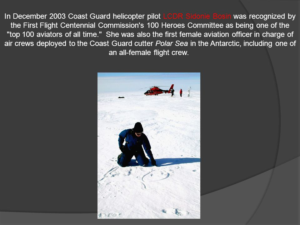 In December 2003 Coast Guard helicopter pilot LCDR Sidonie Bosin was recognized by the First Flight Centennial Commission s 100 Heroes Committee as being one of the top 100 aviators of all time. She was also the first female aviation officer in charge of air crews deployed to the Coast Guard cutter Polar Sea in the Antarctic, including one of an all-female flight crew.