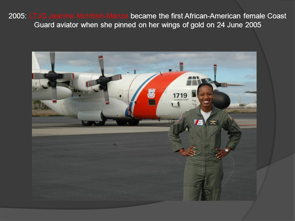 2005: LTJG Jeanine McIntish-Menze became the first African-American female Coast Guard aviator when she pinned on her wings of gold on 24 June 2005