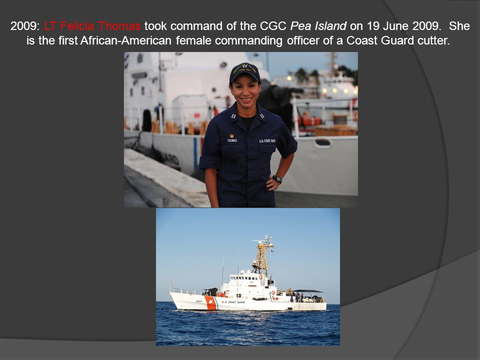 2009: LT Felicia Thomas took command of the CGC Pea Island on 19 June 2009. She is the first African-American female commanding officer of a Coast Guard cutter.