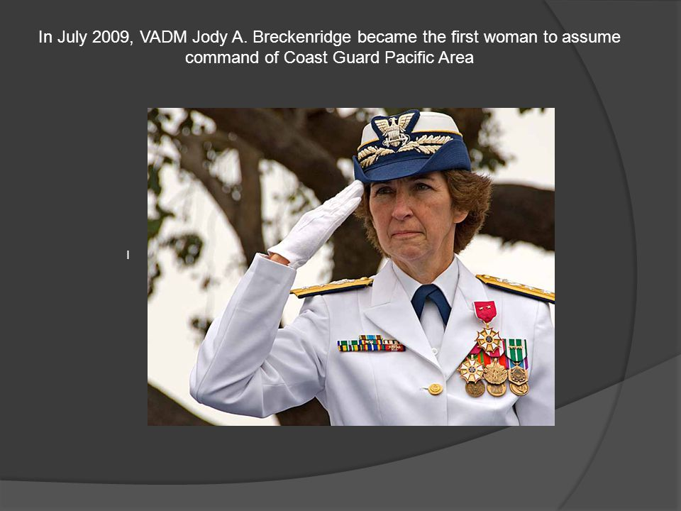 In July 2009, VADM Jody A. Breckenridge became the first woman to assume command of Coast Guard Pacific Area