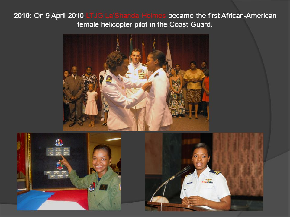 2010: On 9 April 2010 LTJG La Shanda Holmes became the first African-American female helicopter pilot in the Coast Guard.