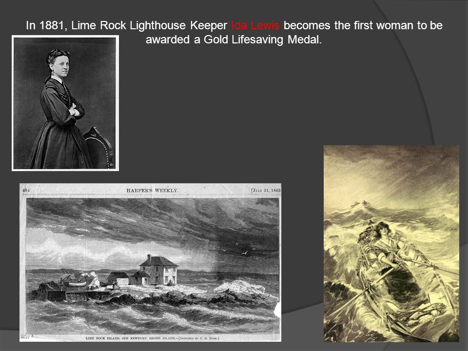 In 1881, Lime Rock Lighthouse Keeper Ida Lewis becomes the first woman to be awarded a Gold Lifesaving Medal.