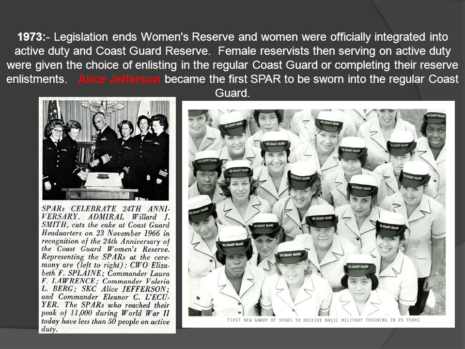 1973:- Legislation ends Women s Reserve and women were officially integrated into active duty and Coast Guard Reserve. Female reservists then serving on active duty were given the choice of enlisting in the regular Coast Guard or completing their reserve enlistments.