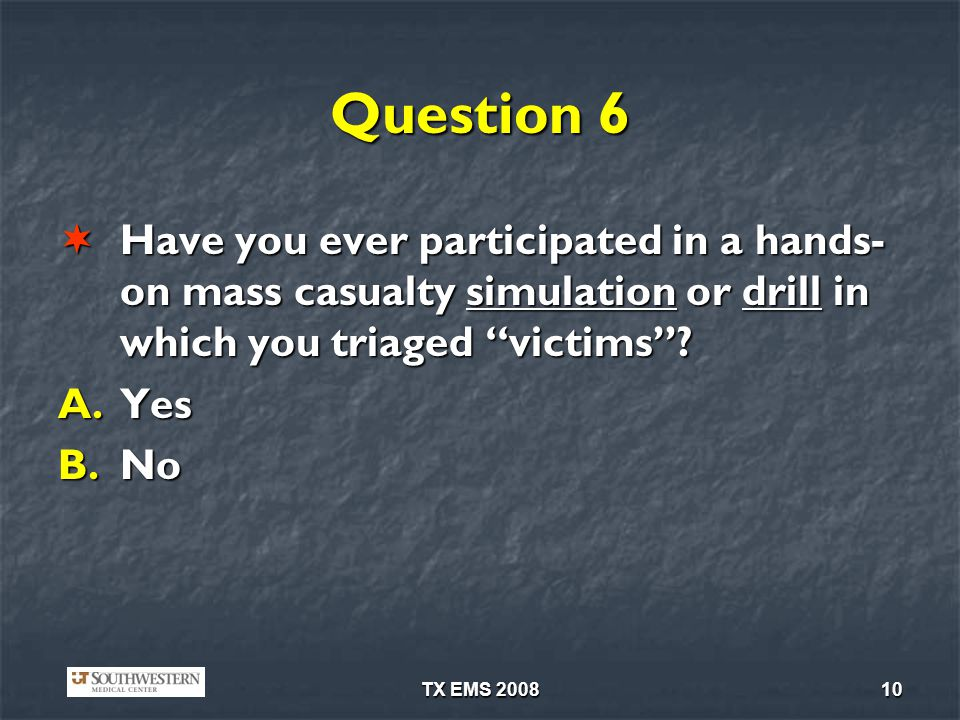 Question 6 Have you ever participated in a hands-on mass casualty simulation or drill in which you triaged victims