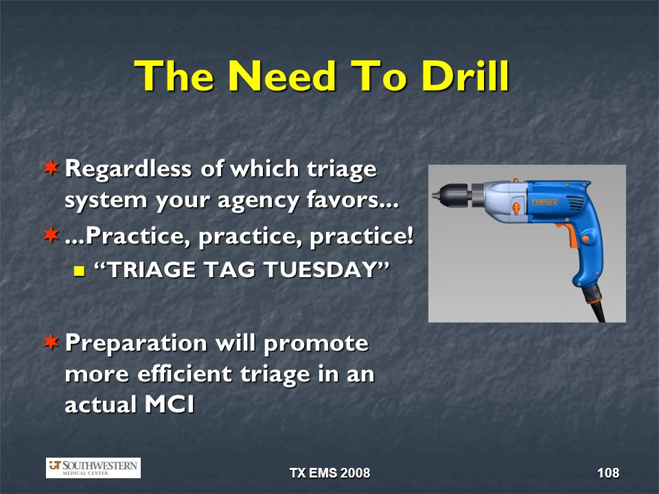 The Need To Drill Regardless of which triage system your agency favors... ...Practice, practice, practice!