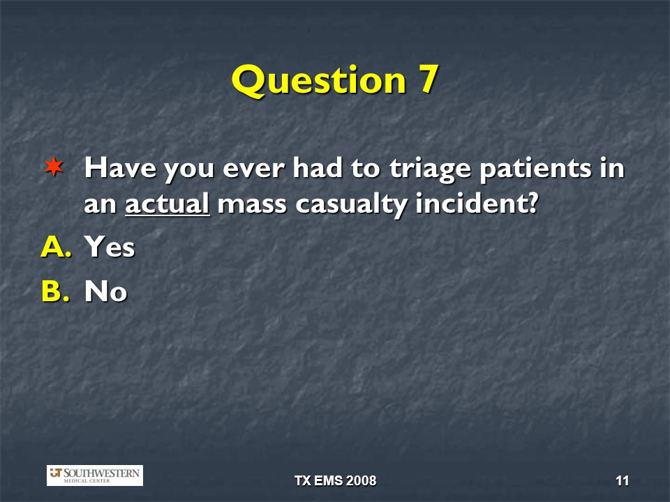 Question 7 Have you ever had to triage patients in an actual mass casualty incident.