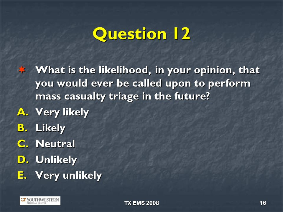 Question 12 What is the likelihood, in your opinion, that you would ever be called upon to perform mass casualty triage in the future