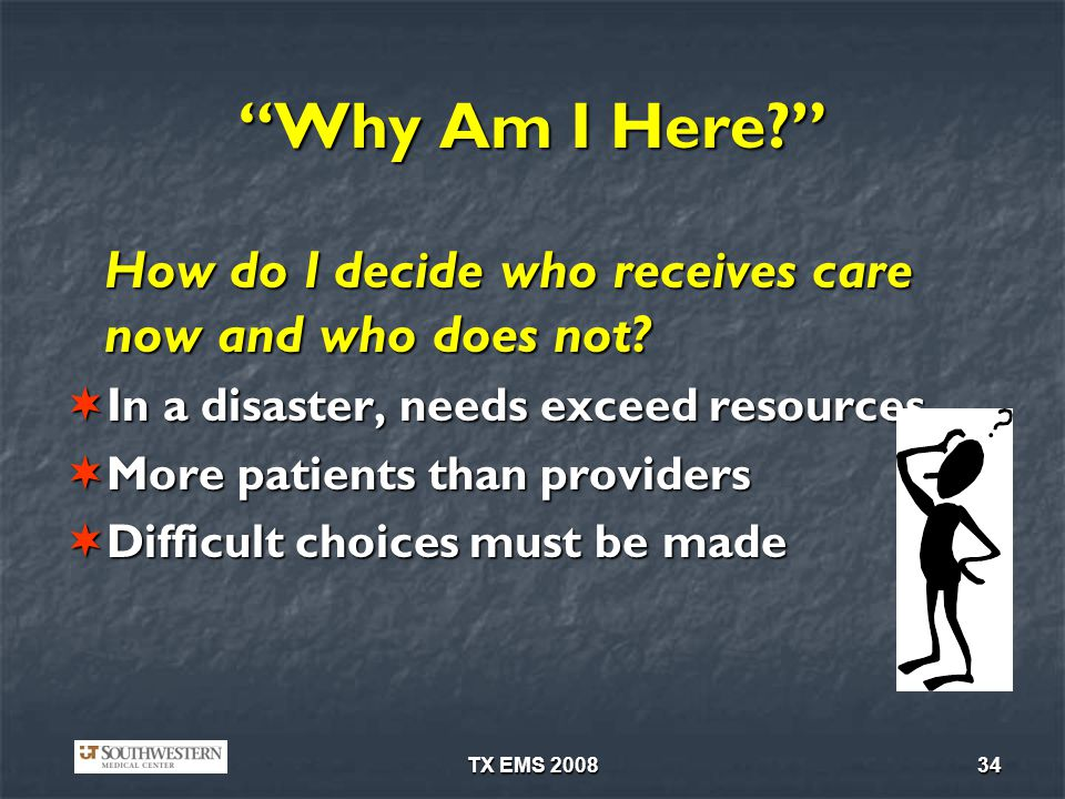 Why Am I Here How do I decide who receives care now and who does not In a disaster, needs exceed resources.