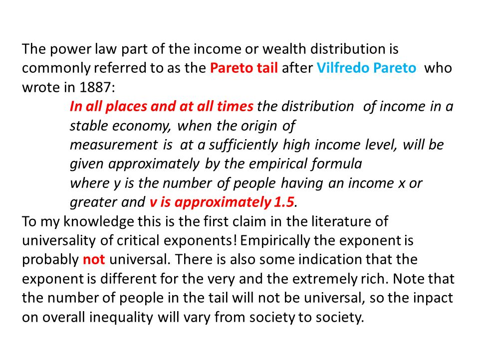 The power law part of the income or wealth distribution is commonly referred to as the Pareto tail after Vilfredo Pareto who wrote in 1887: