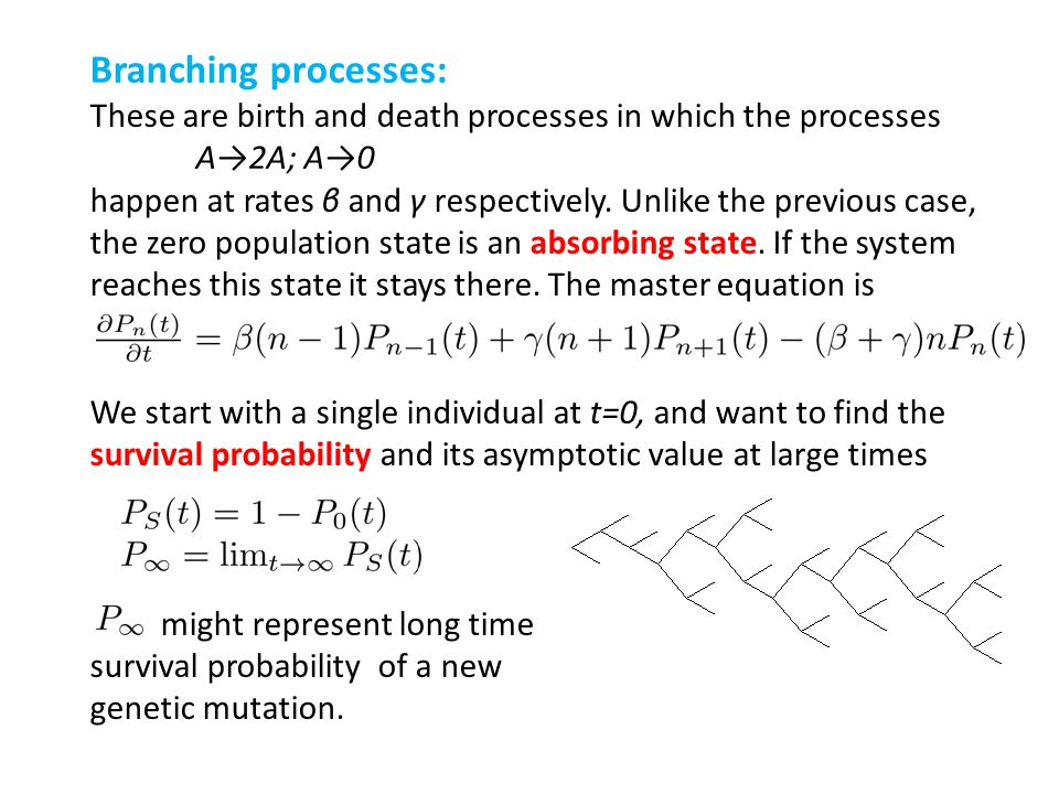 Branching processes: These are birth and death processes in which the processes. A→2A; A→0.