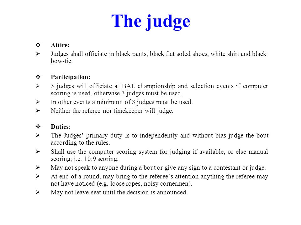 The judge Attire: Judges shall officiate in black pants, black flat soled shoes, white shirt and black bow-tie.