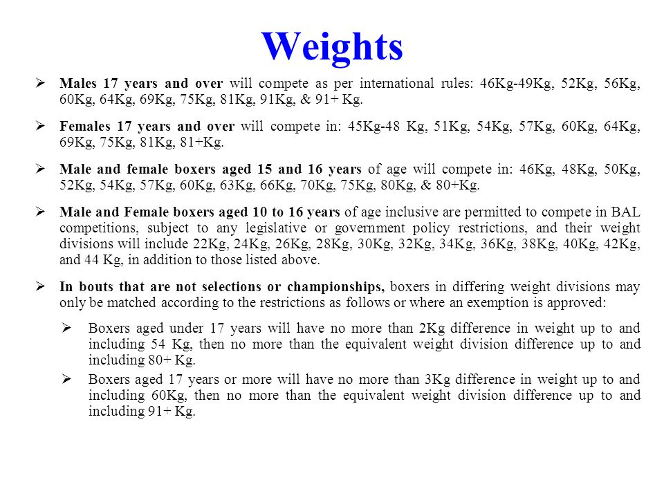 Weights Males 17 years and over will compete as per international rules: 46Kg-49Kg, 52Kg, 56Kg, 60Kg, 64Kg, 69Kg, 75Kg, 81Kg, 91Kg, & 91+ Kg.