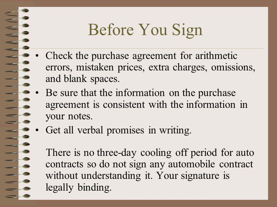 Before You Sign Check the purchase agreement for arithmetic errors, mistaken prices, extra charges, omissions, and blank spaces.