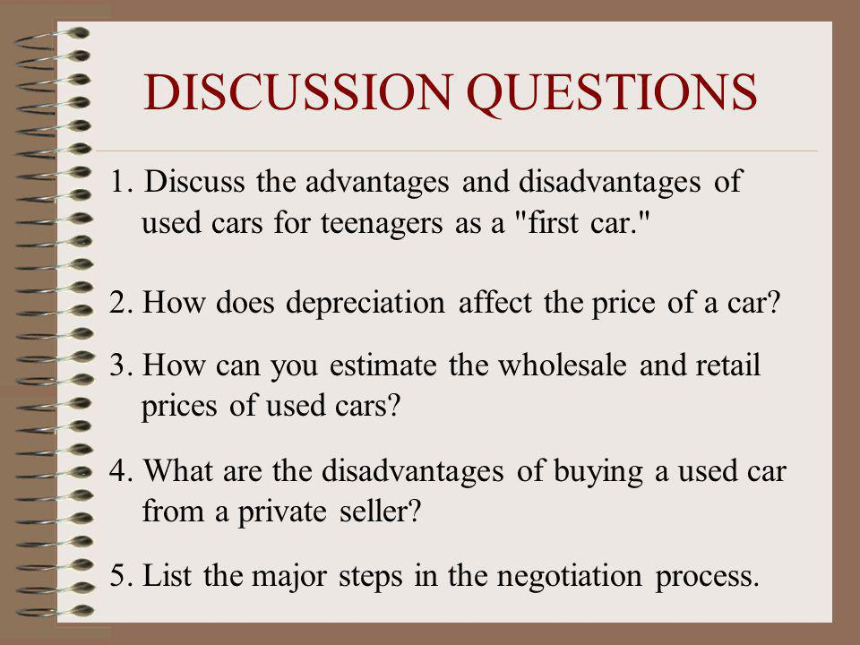 DISCUSSION QUESTIONS 1. Discuss the advantages and disadvantages of used cars for teenagers as a first car.