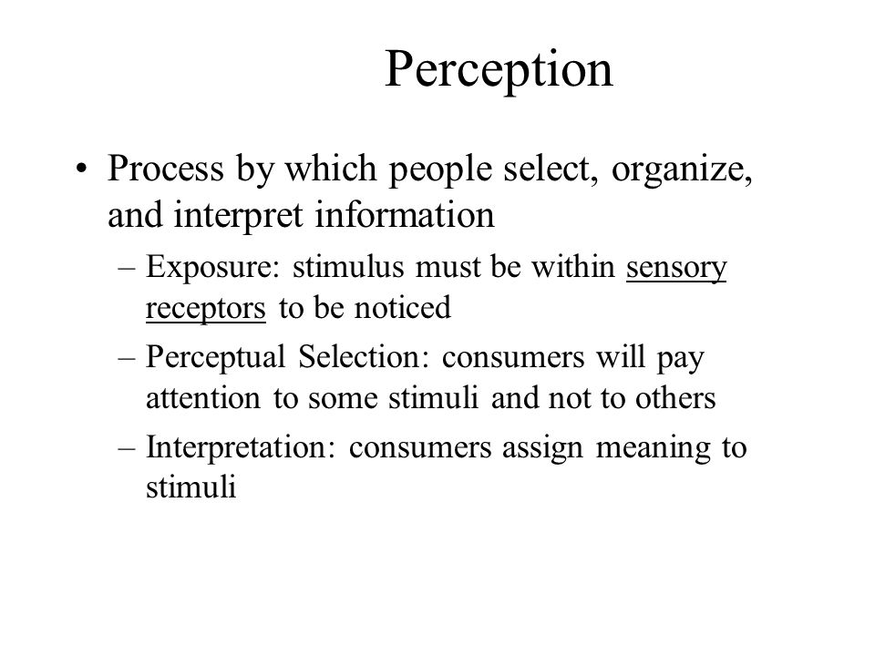 Perception Process by which people select, organize, and interpret information. Exposure: stimulus must be within sensory receptors to be noticed.