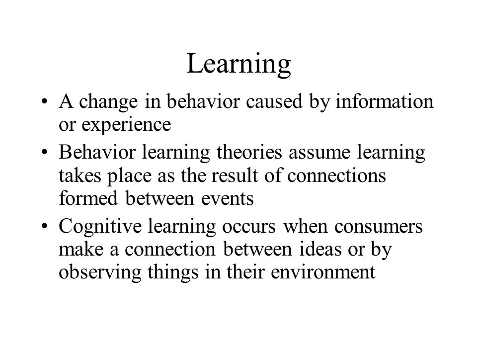 Learning A change in behavior caused by information or experience