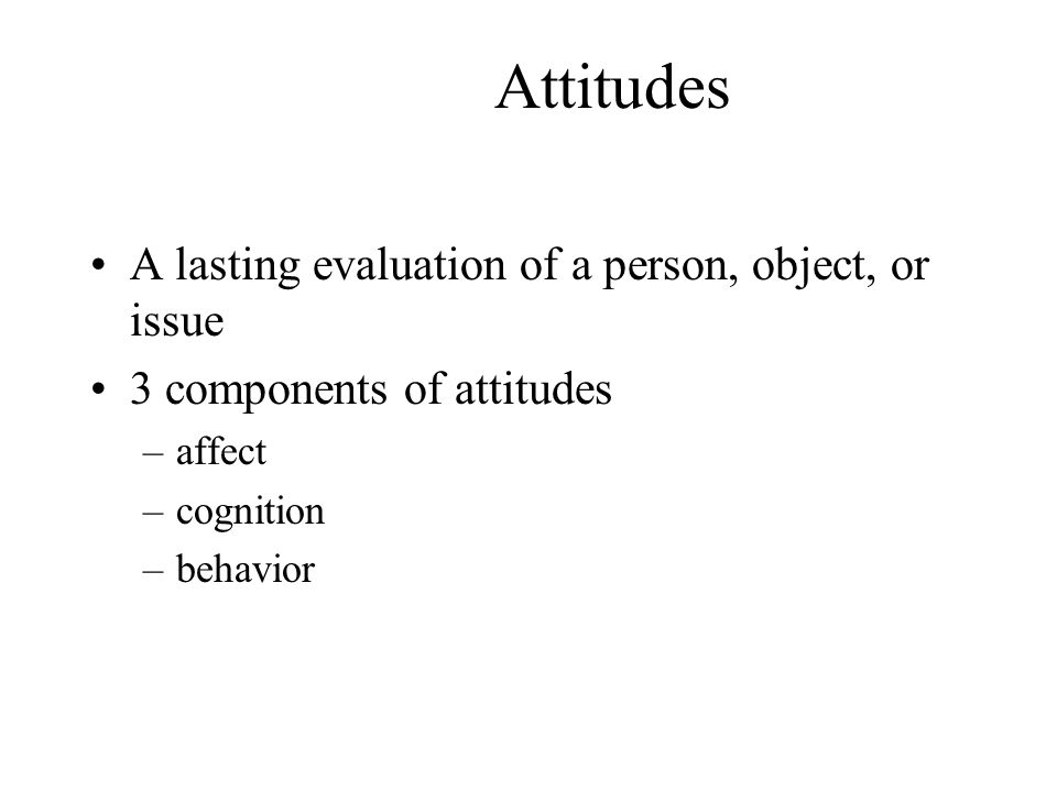 Attitudes A lasting evaluation of a person, object, or issue
