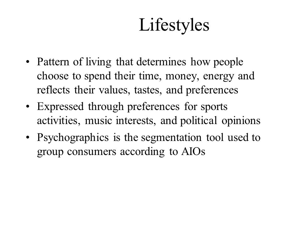 Lifestyles Pattern of living that determines how people choose to spend their time, money, energy and reflects their values, tastes, and preferences.