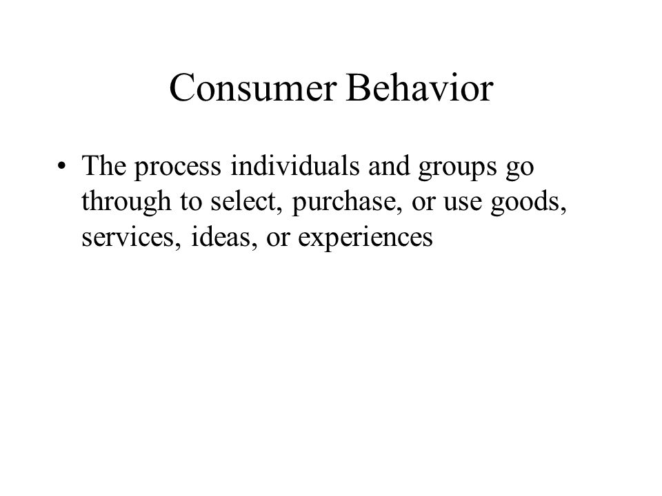 Consumer Behavior The process individuals and groups go through to select, purchase, or use goods, services, ideas, or experiences.