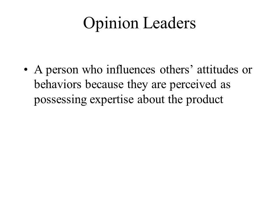 Opinion Leaders A person who influences others' attitudes or behaviors because they are perceived as possessing expertise about the product.