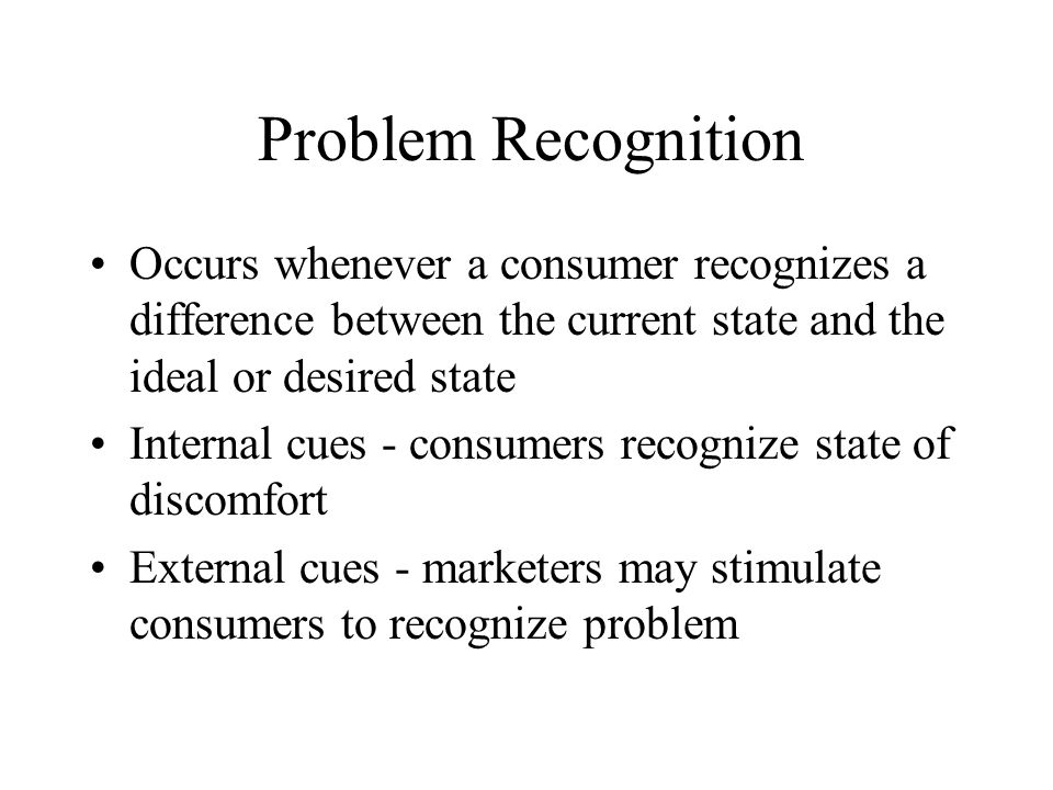 Problem Recognition Occurs whenever a consumer recognizes a difference between the current state and the ideal or desired state.