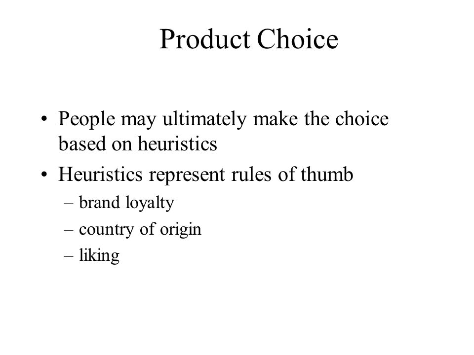 Product Choice People may ultimately make the choice based on heuristics. Heuristics represent rules of thumb.