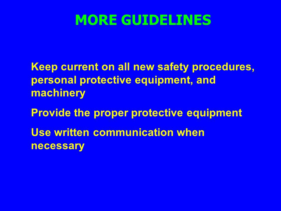 MORE GUIDELINES Keep current on all new safety procedures, personal protective equipment, and machinery.