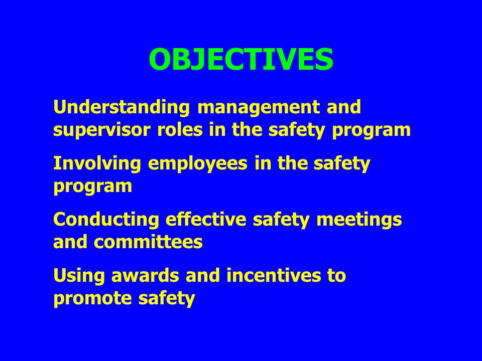 OBJECTIVES Understanding management and supervisor roles in the safety program. Involving employees in the safety program.