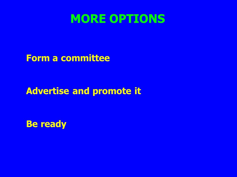 MORE OPTIONS Form a committee Advertise and promote it Be ready