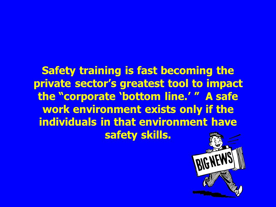 Safety training is fast becoming the private sector's greatest tool to impact the corporate 'bottom line.' A safe work environment exists only if the individuals in that environment have safety skills.
