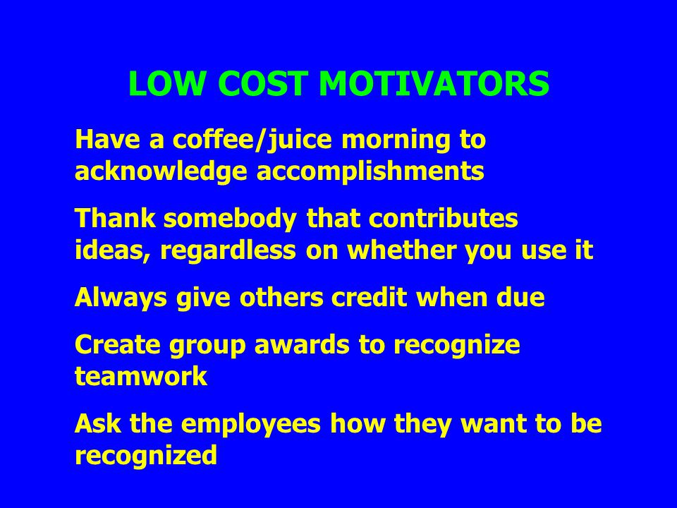 LOW COST MOTIVATORS Have a coffee/juice morning to acknowledge accomplishments.
