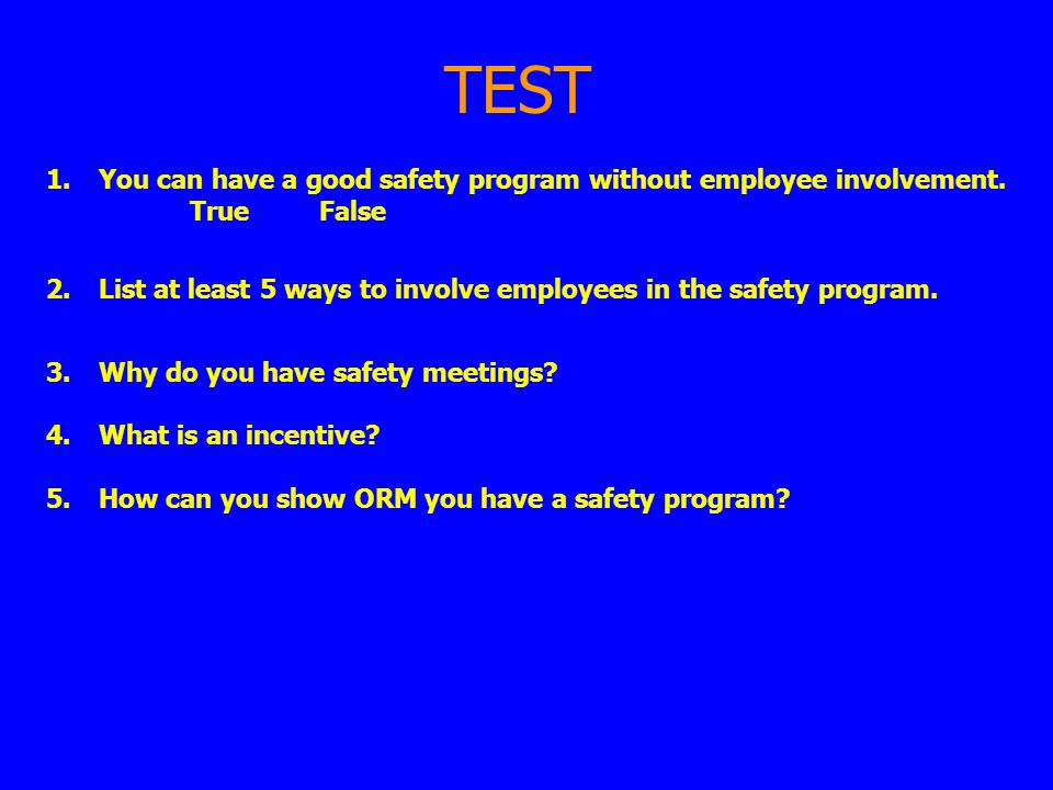TEST You can have a good safety program without employee involvement. True False.