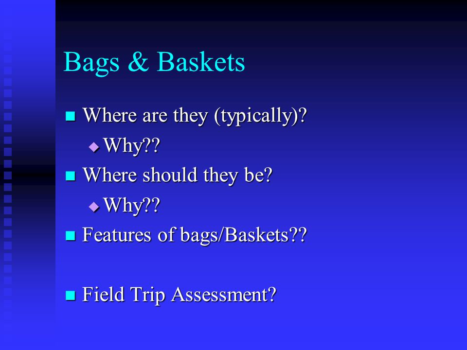 Bags & Baskets Where are they (typically) Why Where should they be